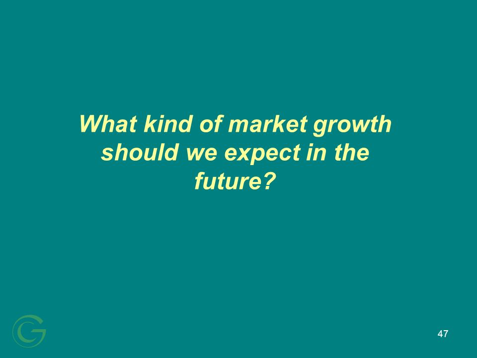 47 What kind of market growth should we expect in the future?