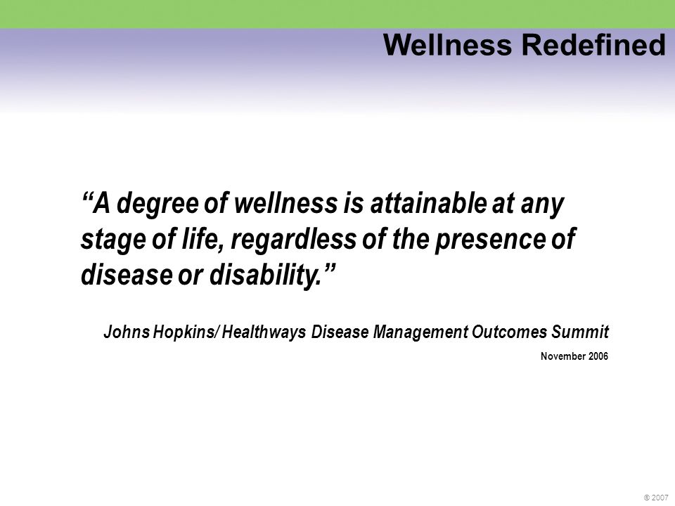 ® 2007 A degree of wellness is attainable at any stage of life, regardless of the presence of disease or disability.