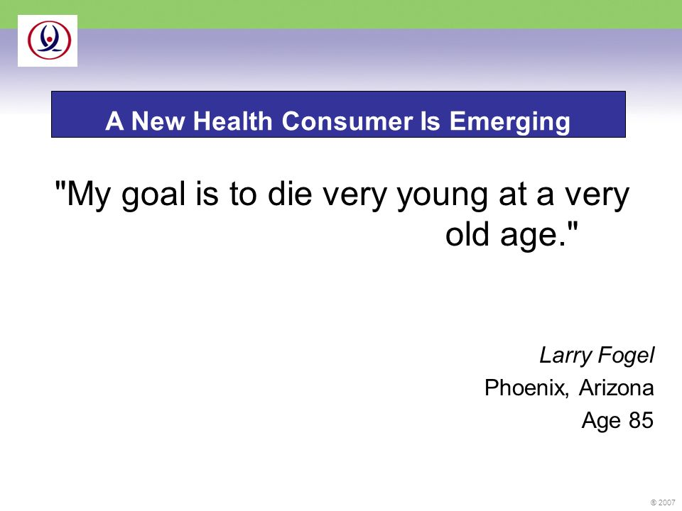 ® 2007 My goal is to die very young at a very old age. Larry Fogel Phoenix, Arizona Age 85 A New Health Consumer Is Emerging