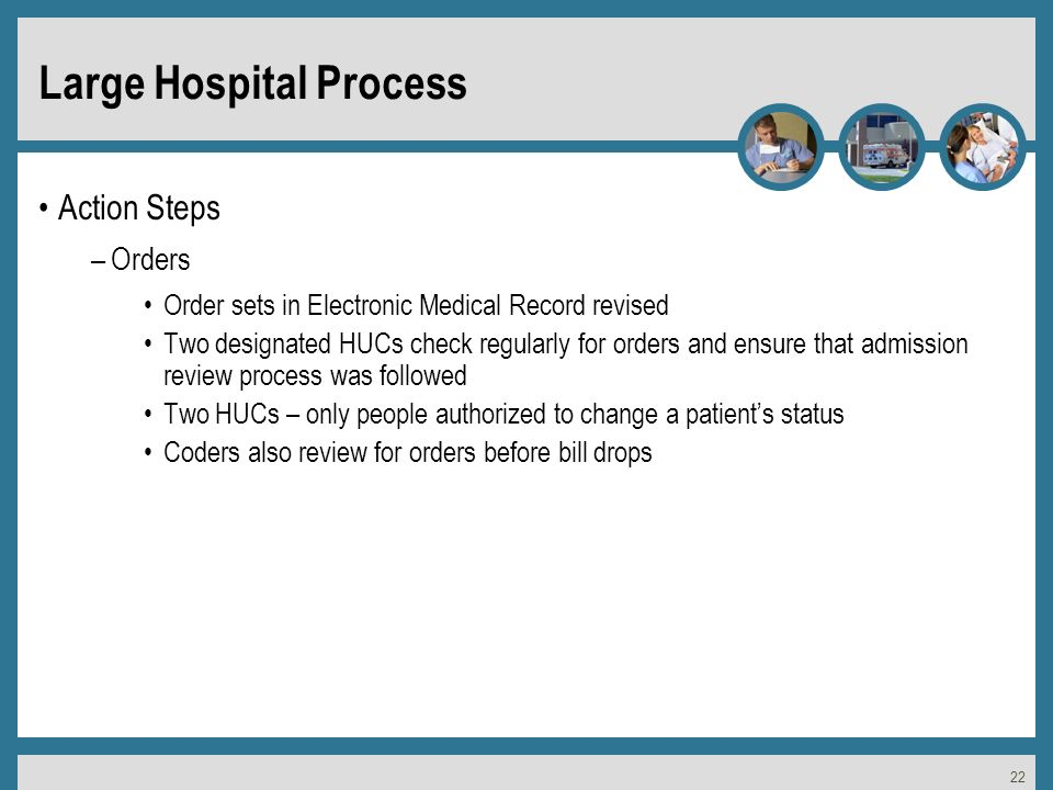 22 Large Hospital Process Action Steps –Orders Order sets in Electronic Medical Record revised Two designated HUCs check regularly for orders and ensure that admission review process was followed Two HUCs – only people authorized to change a patients status Coders also review for orders before bill drops