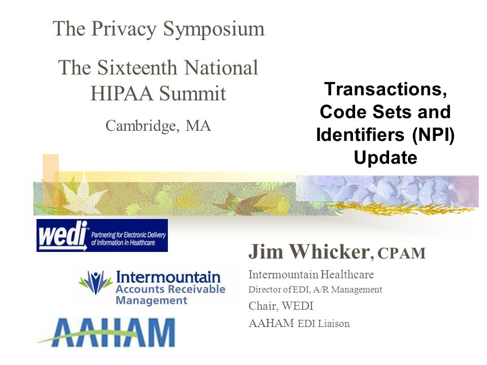 Transactions, Code Sets and Identifiers (NPI) Update Jim Whicker, CPAM Intermountain Healthcare Director of EDI, A/R Management Chair, WEDI AAHAM EDI