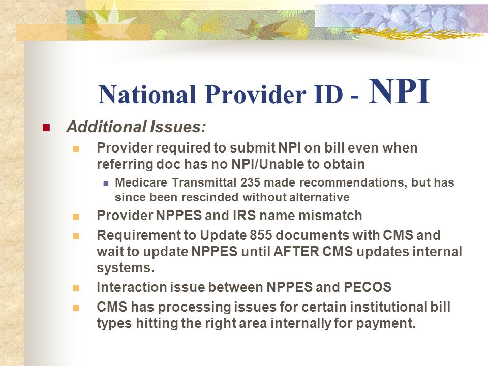 National Provider ID - NPI Additional Issues: Provider required to submit NPI on bill even when referring doc has no NPI/Unable to obtain Medicare Tra