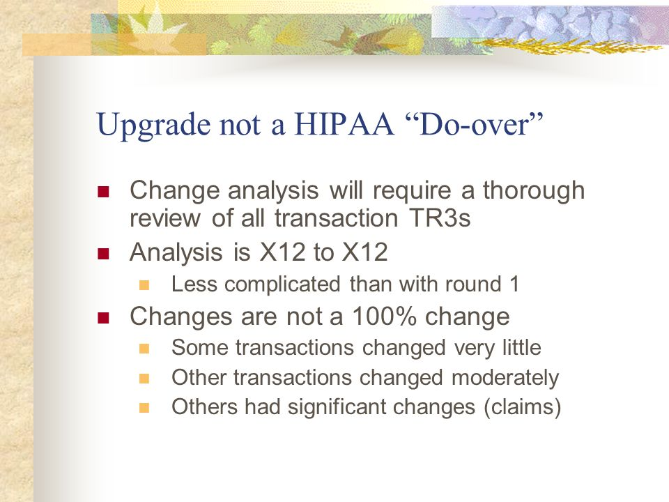 Upgrade not a HIPAA Do-over Change analysis will require a thorough review of all transaction TR3s Analysis is X12 to X12 Less complicated than with r