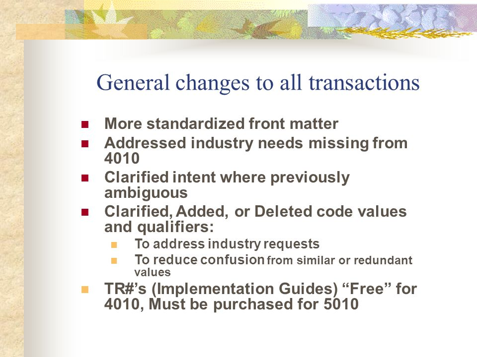 General changes to all transactions More standardized front matter Addressed industry needs missing from 4010 Clarified intent where previously ambigu