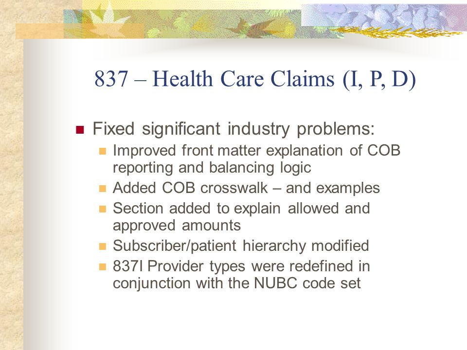 837 – Health Care Claims (I, P, D) Fixed significant industry problems: Improved front matter explanation of COB reporting and balancing logic Added C