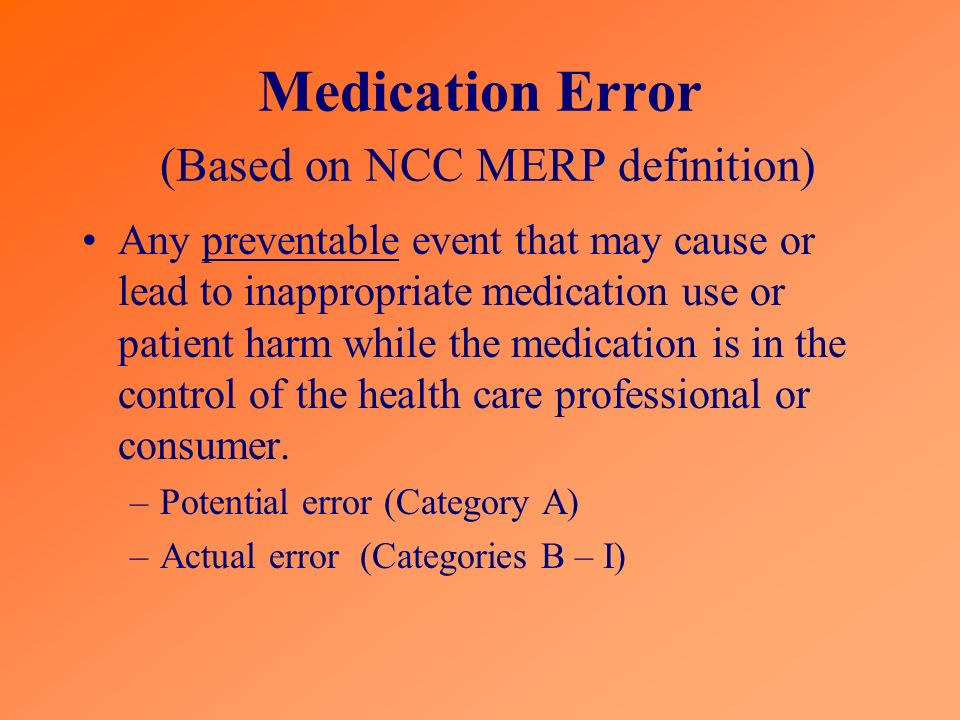 Medication Error (Based on NCC MERP definition) Any preventable event that may cause or lead to inappropriate medication use or patient harm while the medication is in the control of the health care professional or consumer.