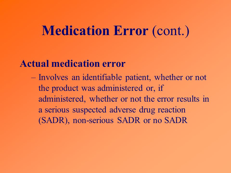 Medication Error (cont.) Actual medication error –Involves an identifiable patient, whether or not the product was administered or, if administered, w