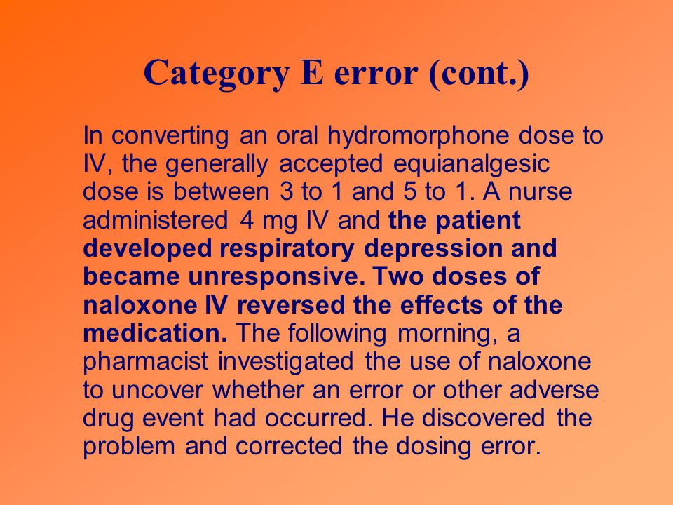 Category E error (cont.) In converting an oral hydromorphone dose to IV, the generally accepted equianalgesic dose is between 3 to 1 and 5 to 1.
