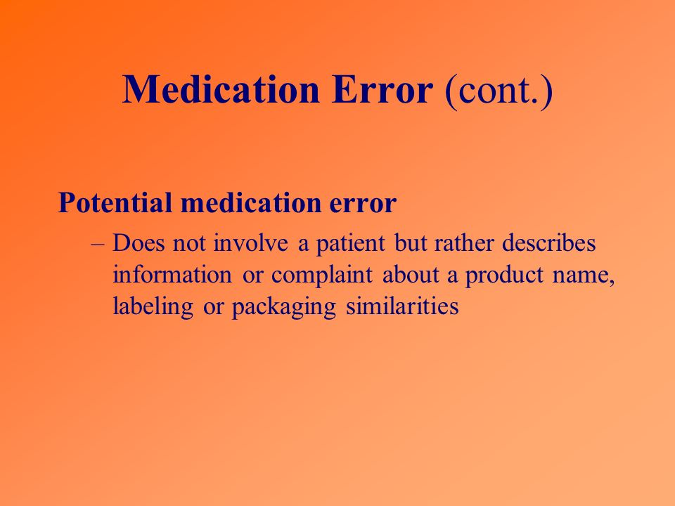 Medication Error (cont.) Potential medication error –Does not involve a patient but rather describes information or complaint about a product name, labeling or packaging similarities