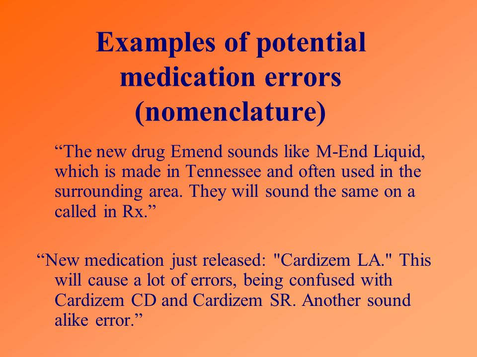 Examples of potential medication errors (nomenclature) The new drug Emend sounds like M-End Liquid, which is made in Tennessee and often used in the surrounding area.