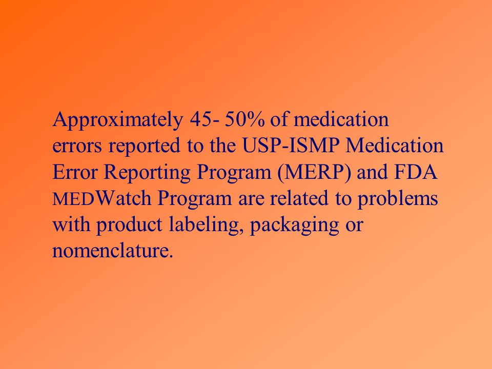 Approximately 45- 50% of medication errors reported to the USP-ISMP Medication Error Reporting Program (MERP) and FDA MED Watch Program are related to problems with product labeling, packaging or nomenclature.