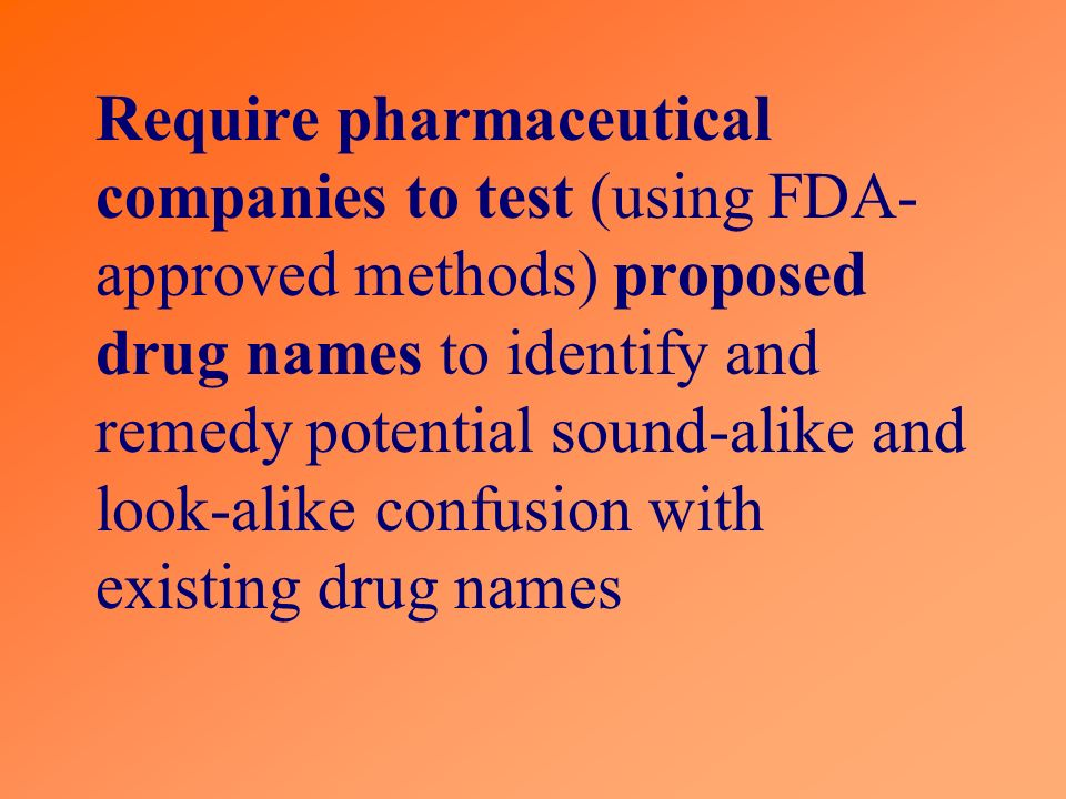 Require pharmaceutical companies to test (using FDA- approved methods) proposed drug names to identify and remedy potential sound-alike and look-alike confusion with existing drug names
