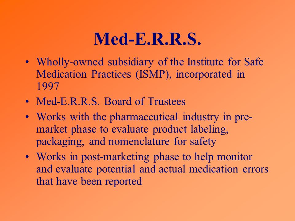 Med-E.R.R.S. Wholly-owned subsidiary of the Institute for Safe Medication Practices (ISMP), incorporated in 1997 Med-E.R.R.S. Board of Trustees Works