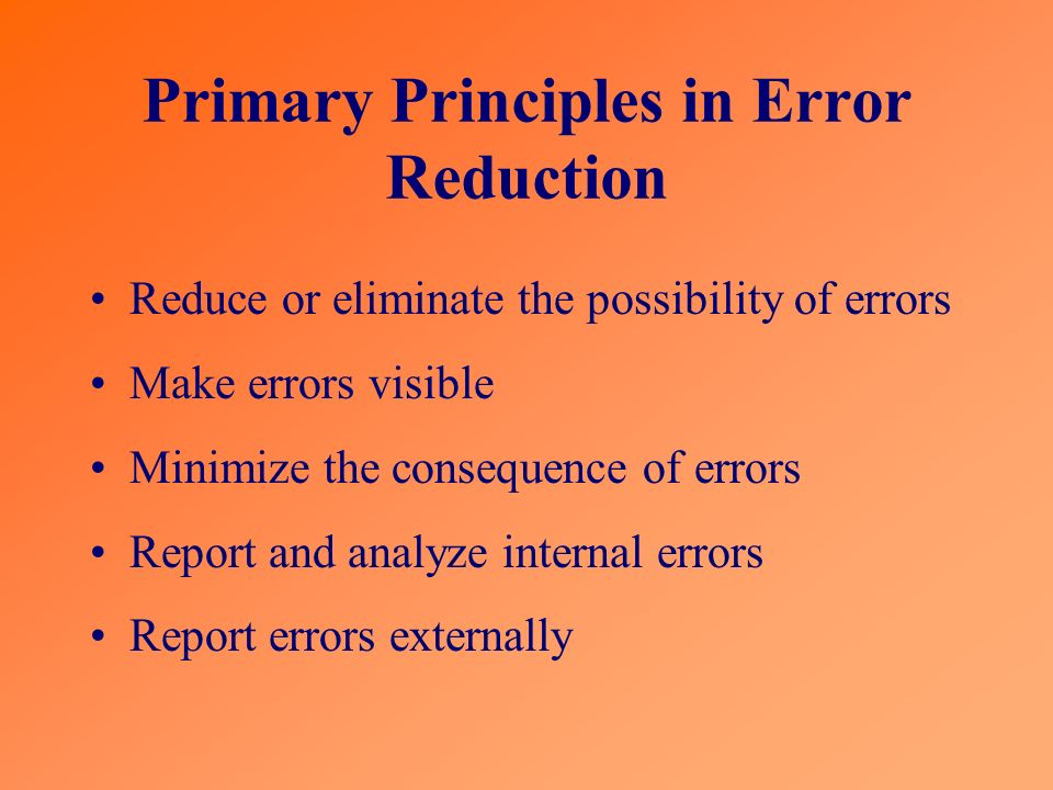 Primary Principles in Error Reduction Reduce or eliminate the possibility of errors Make errors visible Minimize the consequence of errors Report and