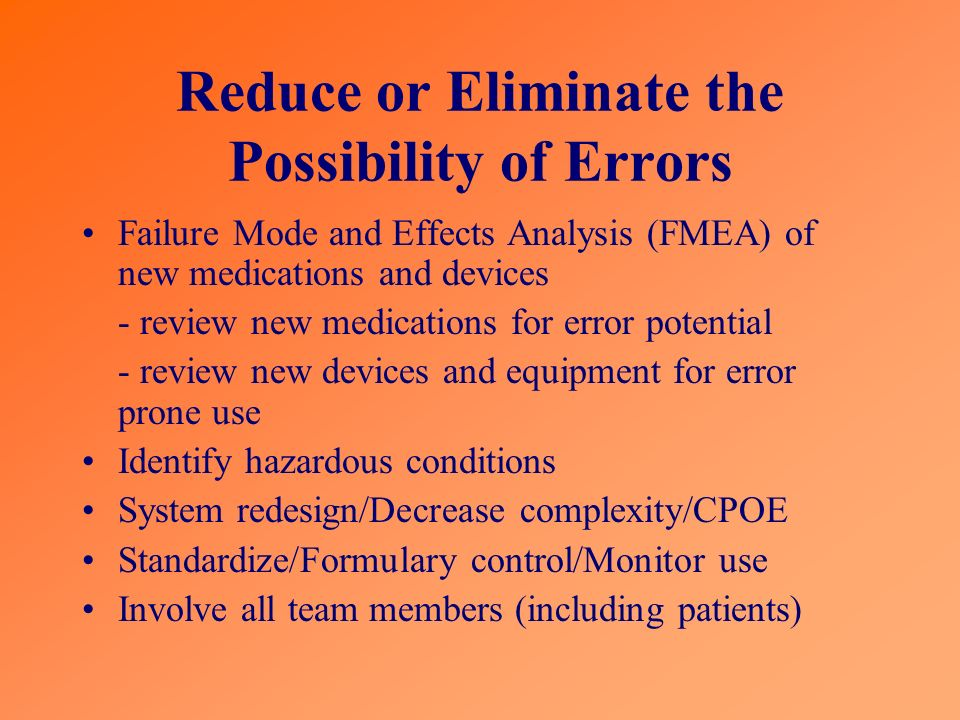 Reduce or Eliminate the Possibility of Errors Failure Mode and Effects Analysis (FMEA) of new medications and devices - review new medications for err
