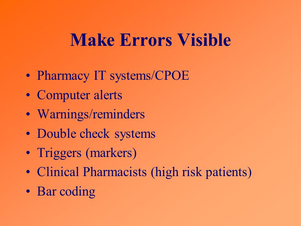 Make Errors Visible Pharmacy IT systems/CPOE Computer alerts Warnings/reminders Double check systems Triggers (markers) Clinical Pharmacists (high risk patients) Bar coding