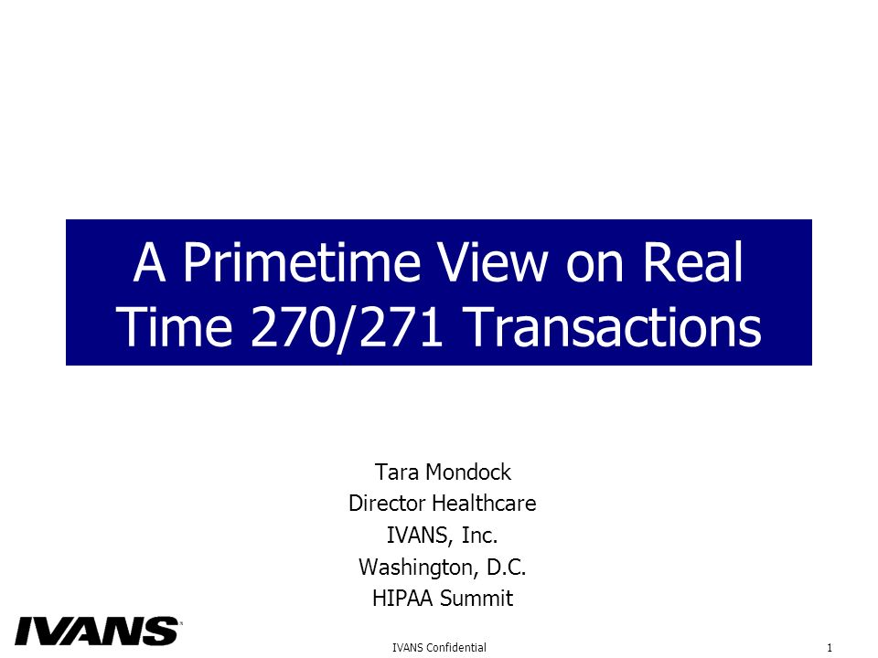 1IVANS Confidential A Primetime View on Real Time 270/271 Transactions Tara Mondock Director Healthcare IVANS, Inc.