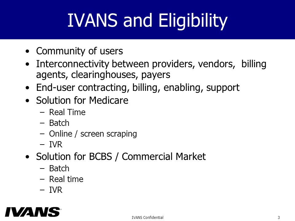 3IVANS Confidential IVANS and Eligibility Community of users Interconnectivity between providers, vendors, billing agents, clearinghouses, payers End-user contracting, billing, enabling, support Solution for Medicare –Real Time –Batch –Online / screen scraping –IVR Solution for BCBS / Commercial Market –Batch –Real time –IVR