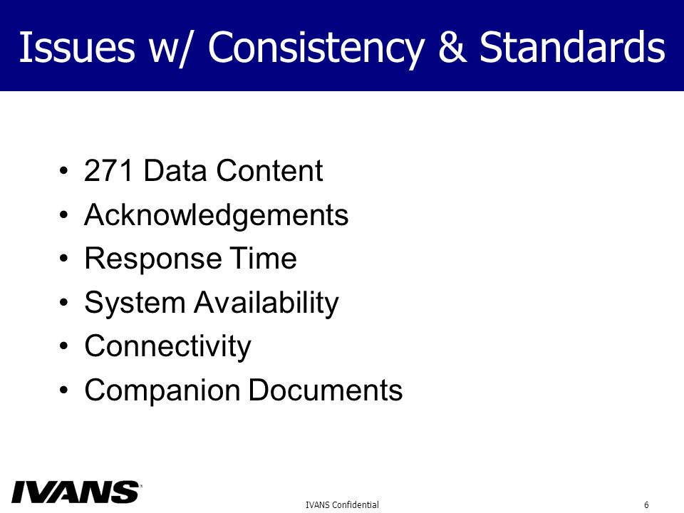 6IVANS Confidential Issues w/ Consistency & Standards 271 Data Content Acknowledgements Response Time System Availability Connectivity Companion Documents