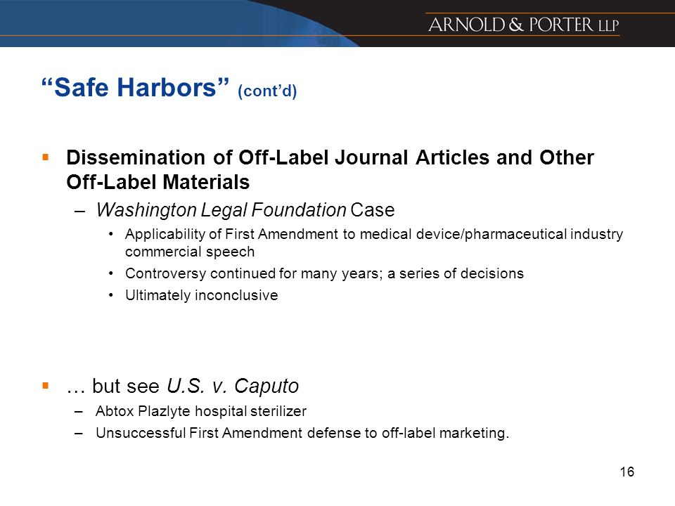 16 Safe Harbors (contd) Dissemination of Off-Label Journal Articles and Other Off-Label Materials –Washington Legal Foundation Case Applicability of F