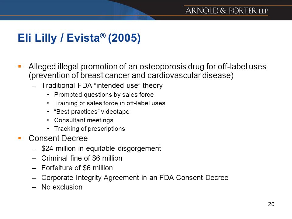 20 Eli Lilly / Evista ® (2005) Alleged illegal promotion of an osteoporosis drug for off-label uses (prevention of breast cancer and cardiovascular di