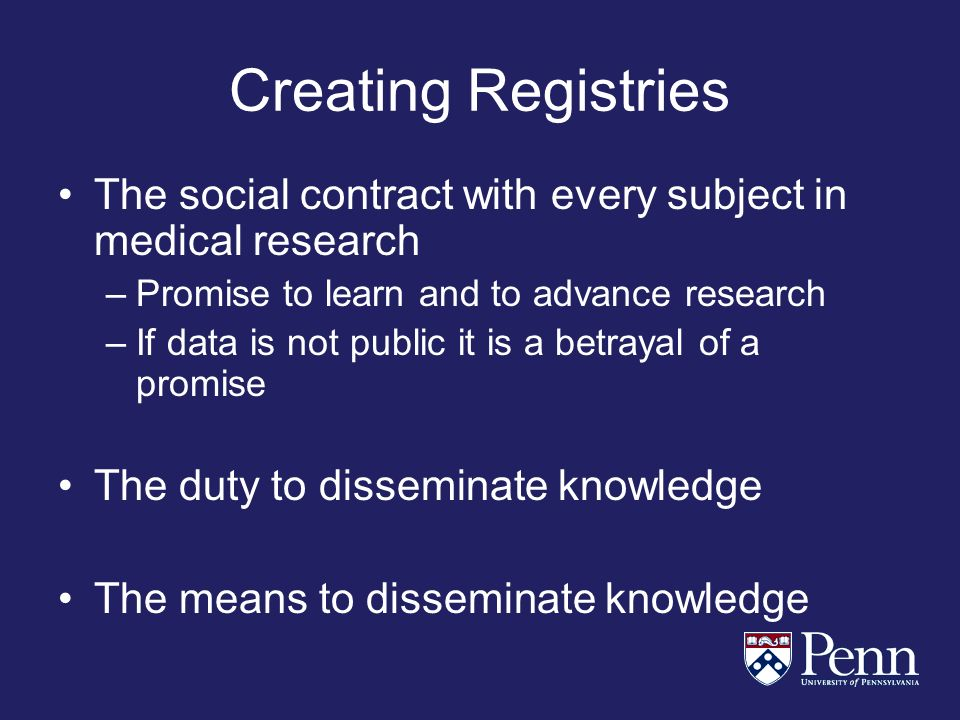 Creating Registries The social contract with every subject in medical research –Promise to learn and to advance research –If data is not public it is a betrayal of a promise The duty to disseminate knowledge The means to disseminate knowledge