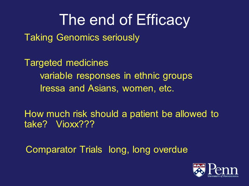 The end of Efficacy Taking Genomics seriously Targeted medicines variable responses in ethnic groups Iressa and Asians, women, etc.