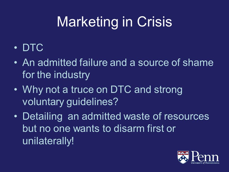 Marketing in Crisis DTC An admitted failure and a source of shame for the industry Why not a truce on DTC and strong voluntary guidelines.
