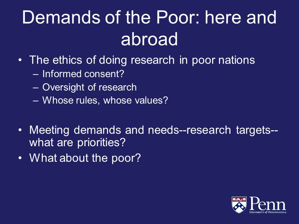 Demands of the Poor: here and abroad The ethics of doing research in poor nations –Informed consent.