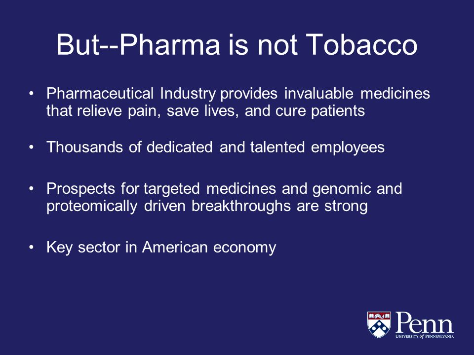But--Pharma is not Tobacco Pharmaceutical Industry provides invaluable medicines that relieve pain, save lives, and cure patients Thousands of dedicated and talented employees Prospects for targeted medicines and genomic and proteomically driven breakthroughs are strong Key sector in American economy