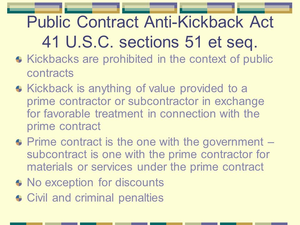 Public Contract Anti-Kickback Act 41 U.S.C. sections 51 et seq. Kickbacks are prohibited in the context of public contracts Kickback is anything of va