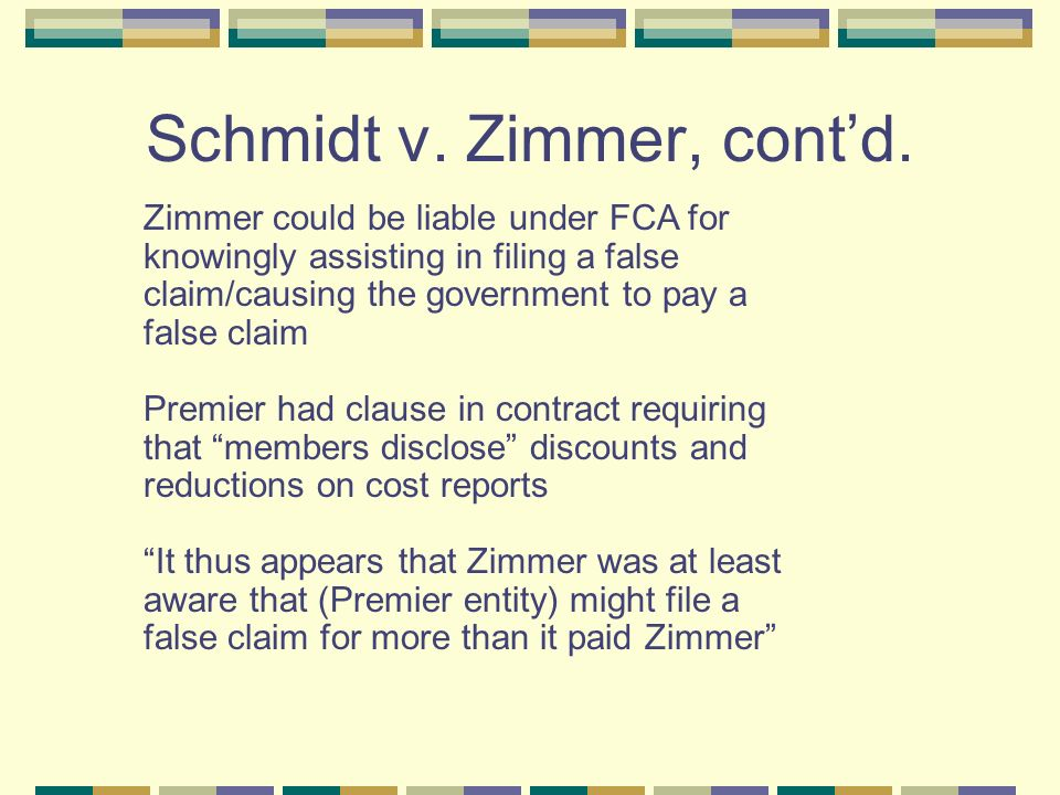 Schmidt v. Zimmer, contd. Zimmer could be liable under FCA for knowingly assisting in filing a false claim/causing the government to pay a false claim