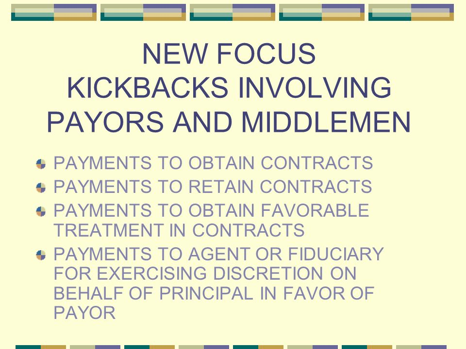 NEW FOCUS KICKBACKS INVOLVING PAYORS AND MIDDLEMEN PAYMENTS TO OBTAIN CONTRACTS PAYMENTS TO RETAIN CONTRACTS PAYMENTS TO OBTAIN FAVORABLE TREATMENT IN