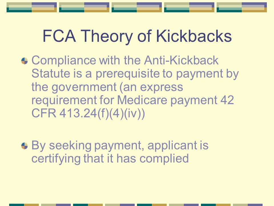 FCA Theory of Kickbacks (contd) Applicant expressly certifies compliance with laws Applicant impliedly certifies compliance if compliance is a prerequisite to payment – look for a nexus between the statute and the governments decision to pay – is compliance with the Anti-Kickback Statute relevant to the governments decision to pay