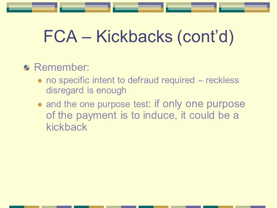 FCA – Kickbacks (contd) Remember: no specific intent to defraud required – reckless disregard is enough and the one purpose test : if only one purpose
