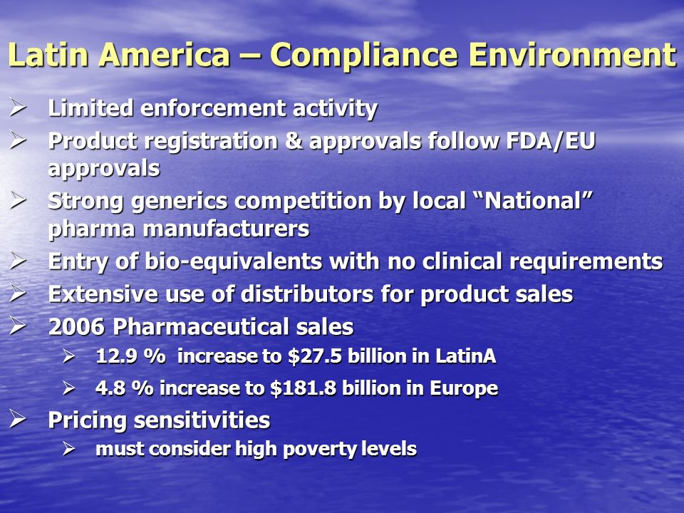 Limited enforcement activity Limited enforcement activity Product registration & approvals follow FDA/EU approvals Product registration & approvals follow FDA/EU approvals Strong generics competition by local National pharma manufacturers Strong generics competition by local National pharma manufacturers Entry of bio-equivalents with no clinical requirements Entry of bio-equivalents with no clinical requirements Extensive use of distributors for product sales Extensive use of distributors for product sales 2006 Pharmaceutical sales 2006 Pharmaceutical sales 12.9 % increase to $27.5 billion in LatinA 12.9 % increase to $27.5 billion in LatinA 4.8 % increase to $181.8 billion in Europe 4.8 % increase to $181.8 billion in Europe Pricing sensitivities Pricing sensitivities must consider high poverty levels must consider high poverty levels Latin America – Compliance Environment