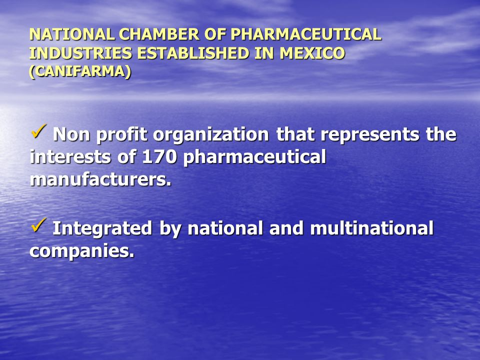 NATIONAL CHAMBER OF PHARMACEUTICAL INDUSTRIES ESTABLISHED IN MEXICO (CANIFARMA) Non profit organization that represents the interests of 170 pharmaceutical manufacturers.