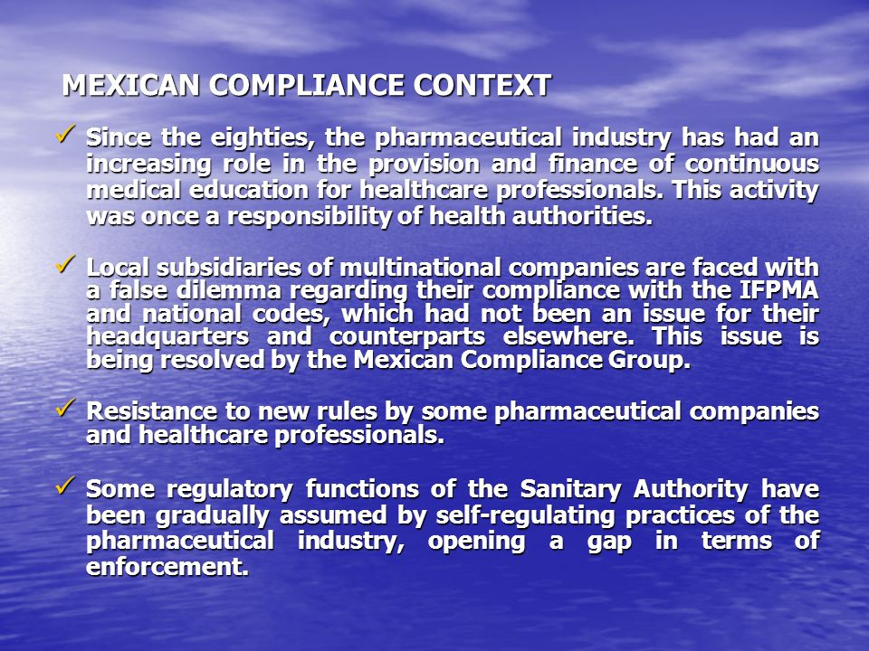 MEXICAN COMPLIANCE CONTEXT MEXICAN COMPLIANCE CONTEXT Since the eighties, the pharmaceutical industry has had an increasing role in the provision and finance of continuous medical education for healthcare professionals.
