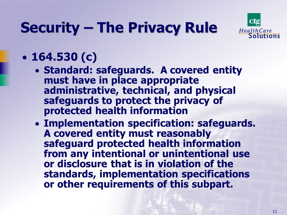 11 Security – The Privacy Rule 164.530 (c) Standard: safeguards. A covered entity must have in place appropriate administrative, technical, and physic