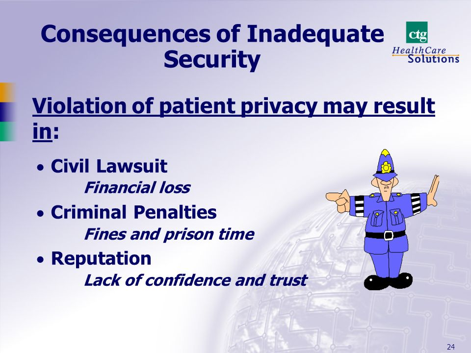 24 Consequences of Inadequate Security Civil Lawsuit Financial loss Criminal Penalties Fines and prison time Reputation Lack of confidence and trust V