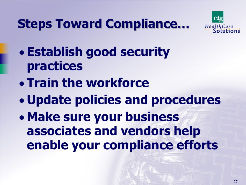27 Steps Toward Compliance… Establish good security practices Train the workforce Update policies and procedures Make sure your business associates an