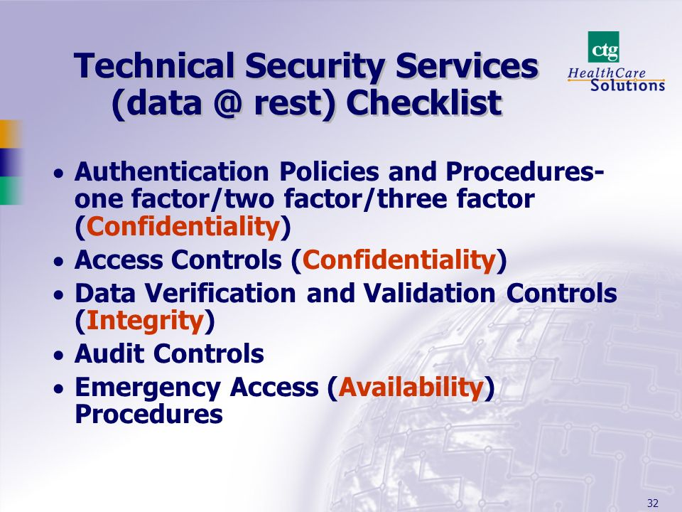 32 Technical Security Services (data @ rest) Checklist Authentication Policies and Procedures- one factor/two factor/three factor (Confidentiality) Ac