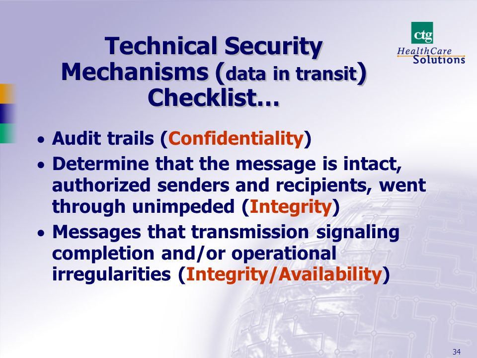 34 Technical Security Mechanisms ( data in transit ) Checklist… Audit trails (Confidentiality) Determine that the message is intact, authorized sender