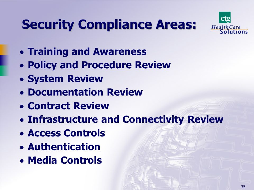 35 Security Compliance Areas: Training and Awareness Policy and Procedure Review System Review Documentation Review Contract Review Infrastructure and