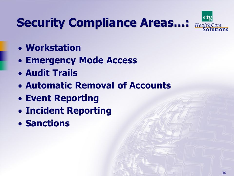 36 Security Compliance Areas…: Workstation Emergency Mode Access Audit Trails Automatic Removal of Accounts Event Reporting Incident Reporting Sanctio