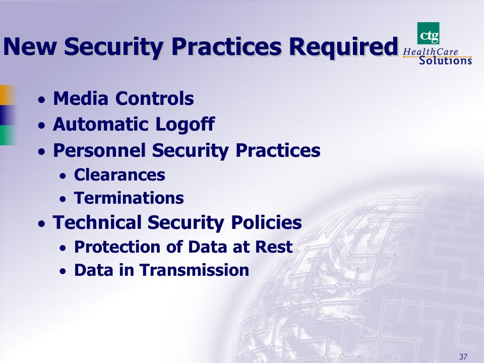 37 New Security Practices Required Media Controls Automatic Logoff Personnel Security Practices Clearances Terminations Technical Security Policies Pr