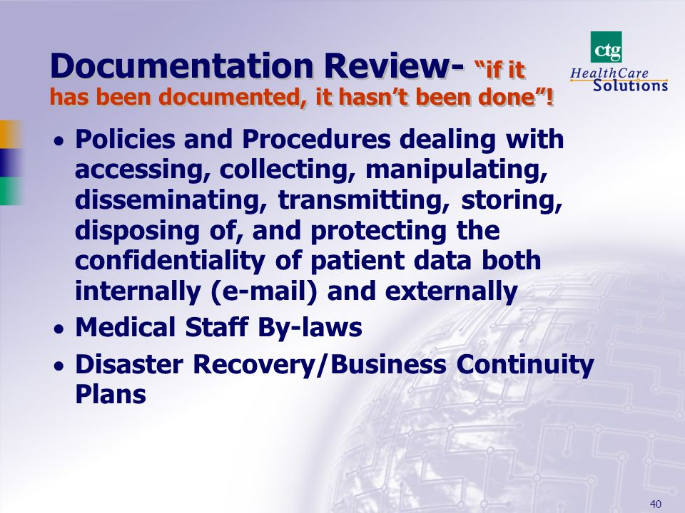 40 Documentation Review- if it has been documented, it hasnt been done! Policies and Procedures dealing with accessing, collecting, manipulating, diss