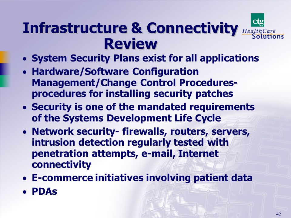 42 Infrastructure & Connectivity Review System Security Plans exist for all applications Hardware/Software Configuration Management/Change Control Pro