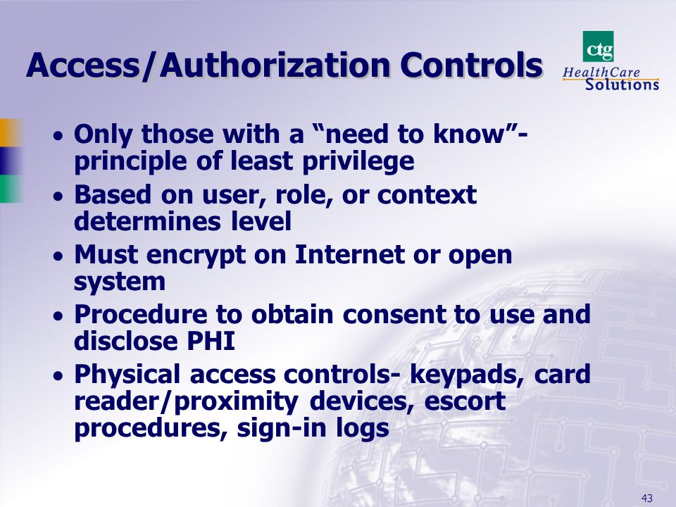 43 Access/Authorization Controls Only those with a need to know- principle of least privilege Based on user, role, or context determines level Must en
