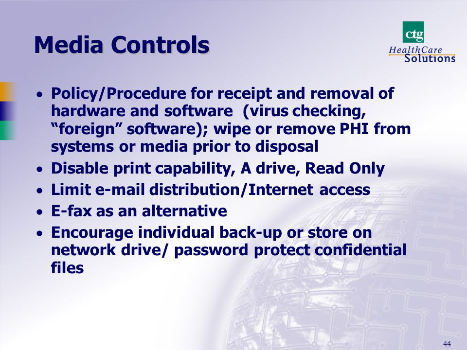 44 Media Controls Policy/Procedure for receipt and removal of hardware and software (virus checking, foreign software); wipe or remove PHI from system